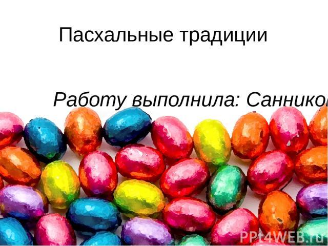 Пасхальные традиции Работу выполнила: Санникова Арина