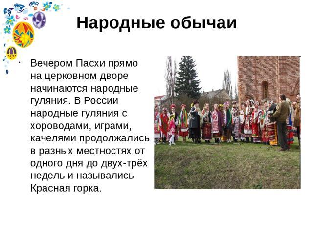 Народные обычаи Вечером Пасхи прямо на церковном дворе начинаются народные гуляния. В России народные гуляния с хороводами, играми, качелями продолжались в разных местностях от одного дня до двух-трёх недель и назывались Красная горка.