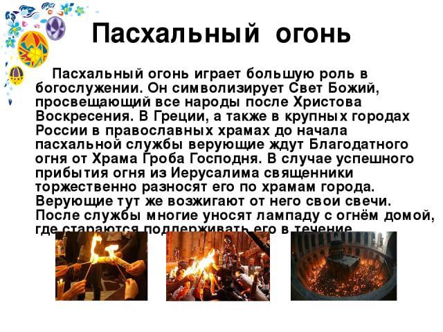 Пасхальный огонь Пасхальный огонь играет большую роль в богослужении. Он символизирует Свет Божий, просвещающий все народы после Христова Воскресения. В Греции, а также в крупных городах России в православных храмах до начала пасхальной службы верую…
