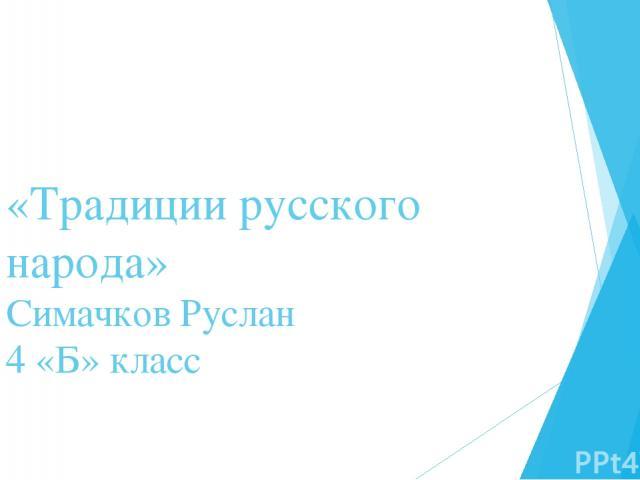 «Традиции русского народа» Симачков Руслан 4 «Б» класс