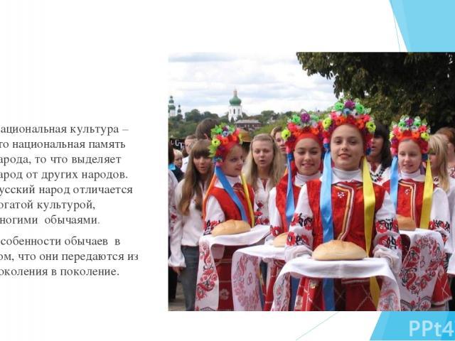 Национальная культура –это национальная память народа, то что выделяет народ от других народов. Русский народ отличается богатой культурой, многими обычаями. Особенности обычаев в том, что они передаются из поколения в поколение.