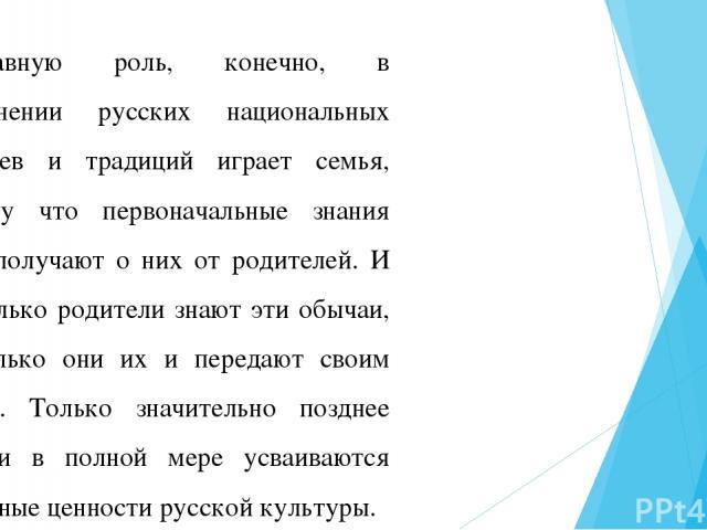 Главную роль, конечно, в сохранении русских национальных обычаев и традиций играет семья, потому что первоначальные знания дети получают о них от родителей. И насколько родители знают эти обычаи, настолько они их и передают своим детям. Только значи…
