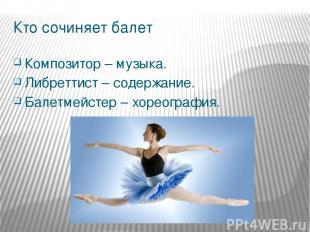 Кто сочиняет балет Композитор – музыка. Либреттист – содержание. Балетмейстер –
