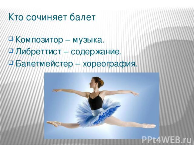 Кто сочиняет балет Композитор – музыка. Либреттист – содержание. Балетмейстер – хореография.