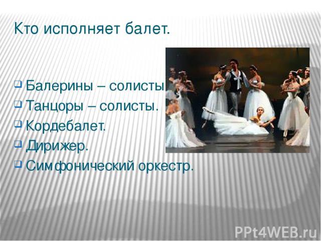 Кто исполняет балет. Балерины – солисты. Танцоры – солисты. Кордебалет. Дирижер. Симфонический оркестр.