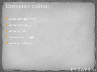 www.architektor.ru www.archi.ru www.a3d.ru www.russ.ru/culture www.berezina.su И