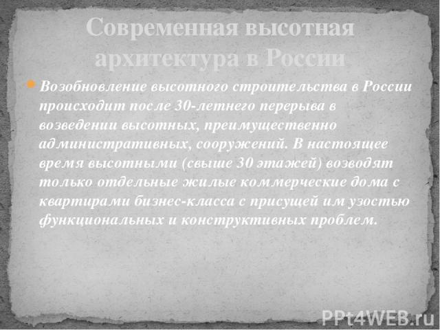 Возобновление высотного строительства в России происходит после 30-летнего перерыва в возведении высотных, преимущественно административных, сооружений. В настоящее время высотными (свыше 30 этажей) возводят только отдельные жилые коммерческие дома …