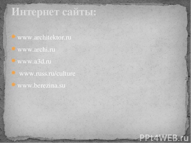 www.architektor.ru www.archi.ru www.a3d.ru www.russ.ru/culture www.berezina.su Интернет cайты: