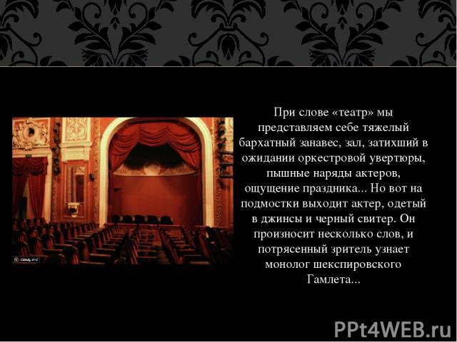 При слове «театр» мы представляем себе тяжелый бархатный занавес, зал, затихший в ожидании оркестровой увертюры, пышные наряды актеров, ощущение праздника... Но вот на подмостки выходит актер, одетый в джинсы и черный свитер. Он произносит несколько…