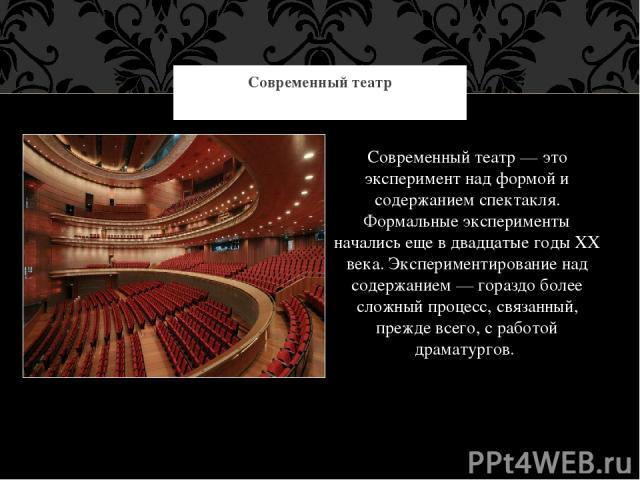 Современный театр — это эксперимент над формой и содержанием спектакля. Формальные эксперименты начались еще в двадцатые годы XX века. Экспериментирование над содержанием — гораздо более сложный процесс, связанный, прежде всего, с работой драматурго…