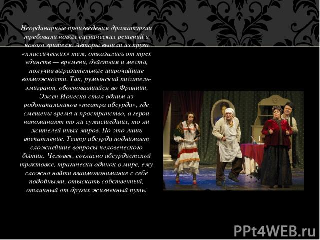 Неординарные произведения драматургии требовали новых сценических решений и нового зрителя. Авторы вышли из круга «классических» тем, отказались от трех единств — времени, действия и места, получив выразительные широчайшие возможности. Так, румынски…
