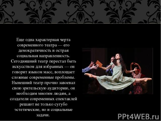 Еще одна характерная черта современного театра — его демократичность и острая социальная направленность. Сегодняшний театр перестал быть искусством для избранных — он говорит языком масс, воплощает сложные современные проблемы. Нынешний театр прочно…