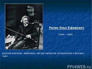 Репин Илья Ефимович (1844 – 1930) русскийхудожник,живописец, мастер портретов,