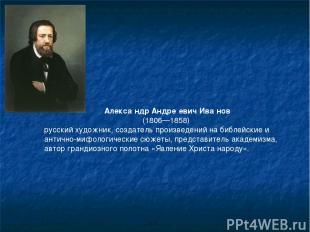 Алекса ндр Андре евич Ива нов (1806—1858) русский художник, создатель произвед