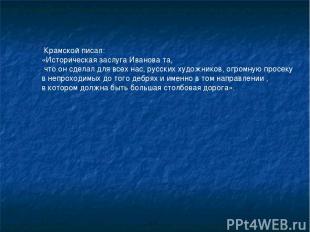 Крамской писал: «Историческая заслуга Иванова та, что он сделал для всех нас, ру