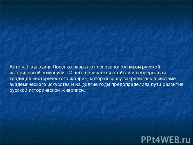 Антона Павловича Лосенко называют основоположником русской исторической живописи. С него начинается стойкая и непрерывная традиция «исторического жанра», которая сразу закрепилась в системе академического искусства и на долгие годы предопределила п…