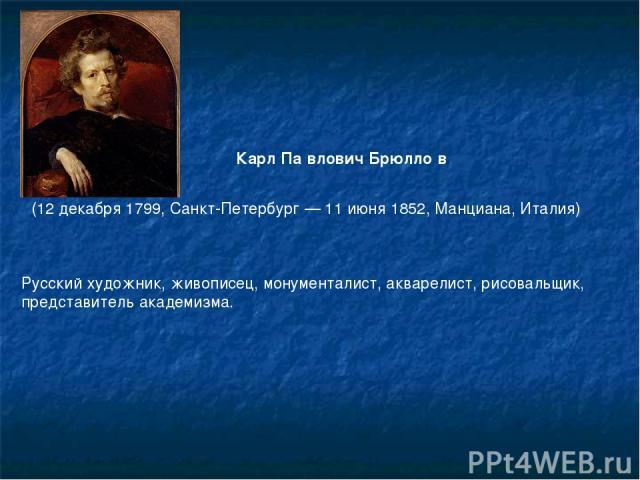 Русский художник, живописец, монументалист, акварелист, рисовальщик, представительакадемизма. Карл Па влович Брюлло в (12 декабря1799,Санкт-Петербург—11 июня1852,Манциана,Италия)