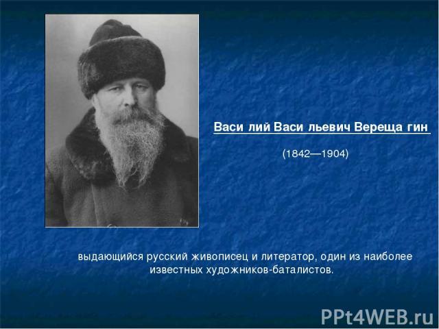 выдающийся русский живописец и литератор, один из наиболее известных художников-баталистов. Васи лий Васи льевич Вереща гин (1842—1904)