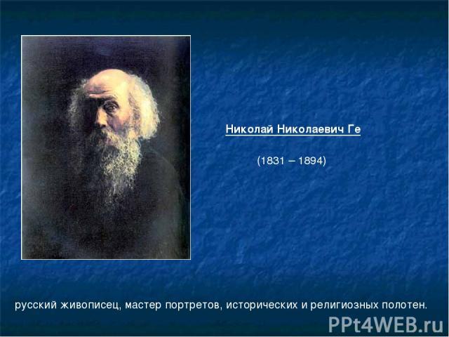 русский живописец, мастер портретов, исторических и религиозных полотен. Николай Николаевич Ге (1831 – 1894)