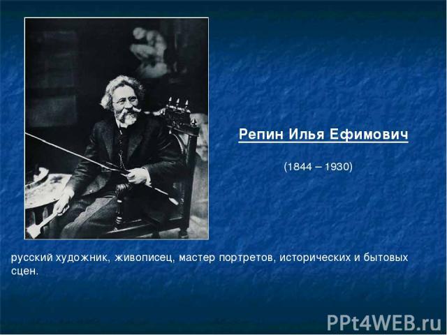 Репин Илья Ефимович (1844 – 1930) русскийхудожник,живописец, мастер портретов, исторических и бытовых сцен.