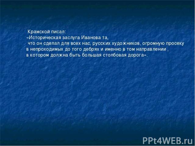 Крамской писал: «Историческая заслуга Иванова та, что он сделал для всех нас, русских художников, огромную просеку в непроходимых до того дебрях и именно в том направлении , в котором должна быть большая столбовая дорога».