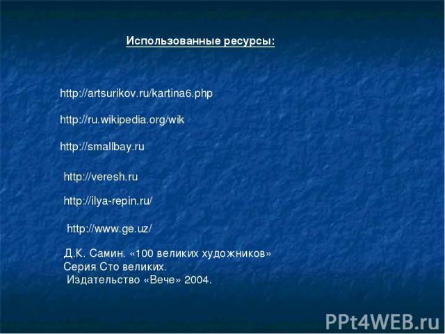 Использованные ресурсы: http://artsurikov.ru/kartina6.php http://ru.wikipedia.org/wik http://smallbay.ru http://veresh.ru http://ilya-repin.ru/ http://www.ge.uz/ Д.К. Самин. «100 великих художников» Серия Сто великих. Издательство «Вече» 2004.