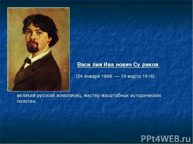Васи лий Ива нович Су риков  великий русскийживописец, мастер масштабных исторических полотен. (24 января1848—19 марта1916)