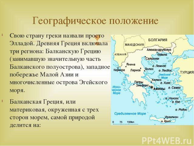 Свою страну греки назвали просто Элладой. Древняя Греция включала три региона: Балканскую Грецию (занимавшую значительную часть Балканского полуострова), западное побережье Малой Азии и многочисленные острова Эгейского моря. Балканская Греция, или м…