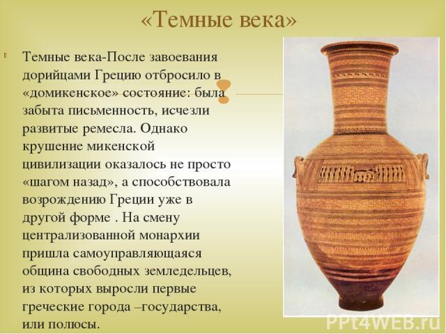 Темные века-После завоевания дорийцами Грецию отбросило в «домикенское» состояние: была забыта письменность, исчезли развитые ремесла. Однако крушение микенской цивилизации оказалось не просто «шагом назад», а способствовала возрождению Греции уже в…