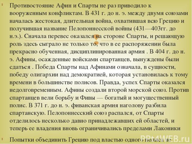 Противостояние Афин и Спарты не раз приводило к вооруженным конфликтам. В 431 г. до н. э. между двумя союзами началась жестокая, длительная война, охватившая всю Грецию и получившая название Пелопоннесской войны (431—403гг. до н.э.). Сначала перевес…