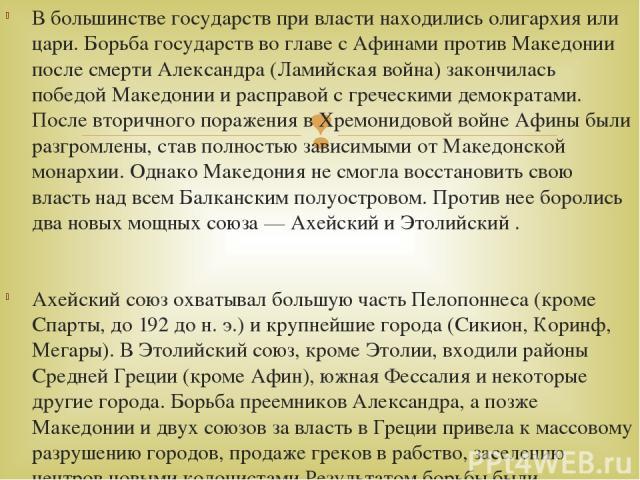 В большинстве государств при власти находились олигархия или цари. Борьба государств во главе с Афинами против Македонии после смерти Александра (Ламийская война) закончилась победой Македонии и расправой с греческими демократами. После вторичного п…