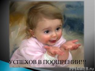 УСПЕХОВ В ПООЩРЕНИИ!!!