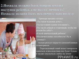 Примеры вредных похвал: «Ты такая чудесная дочь!», «Ты настоящий мамин помощник!