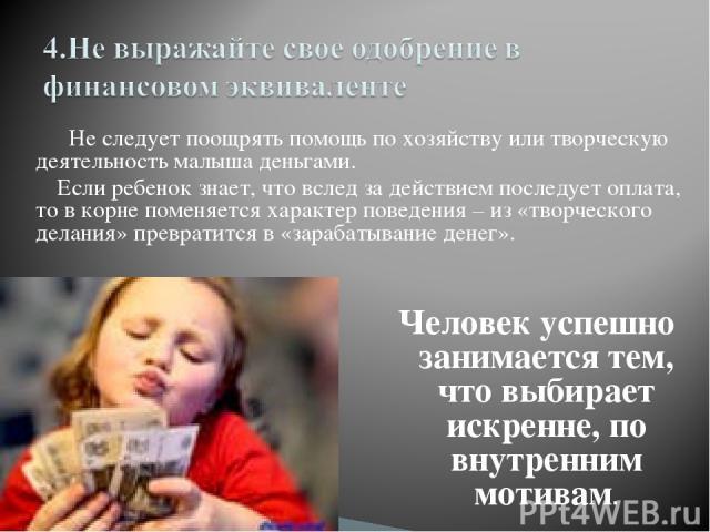 Не следует поощрять помощь по хозяйству или творческую деятельность малыша деньгами. Если ребенок знает, что вслед за действием последует оплата, то в корне поменяется характер поведения – из «творческого делания» превратится в «зарабатывание денег»…