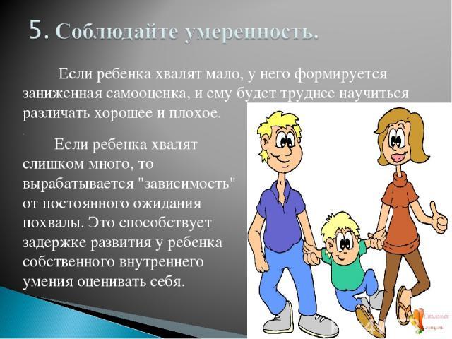 Если ребенка хвалят мало, у него формируется заниженная самооценка, и ему будет труднее научиться различать хорошее и плохое. . Если ребенка хвалят слишком много, то вырабатывается