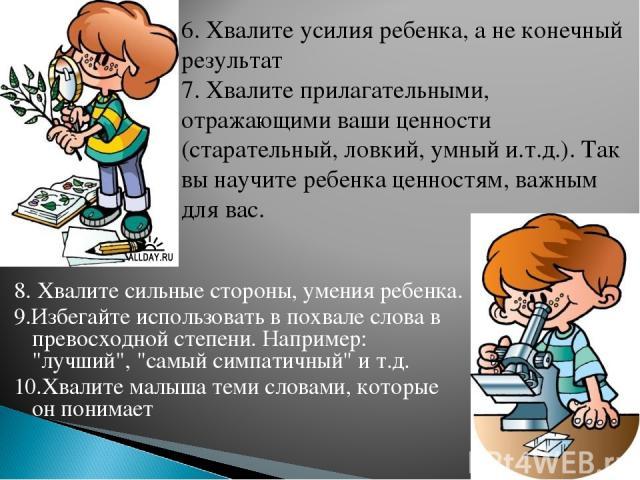 8. Хвалите сильные стороны, умения ребенка. 9.Избегайте использовать в похвале слова в превосходной степени. Например: