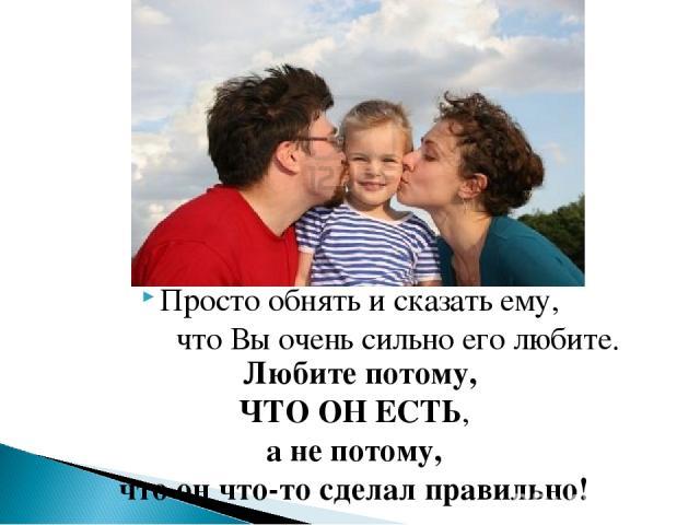 Просто обнять и сказать ему, что Вы очень сильно его любите. Любите потому, ЧТО ОН ЕСТЬ, а не потому, что он что-то сделал правильно!