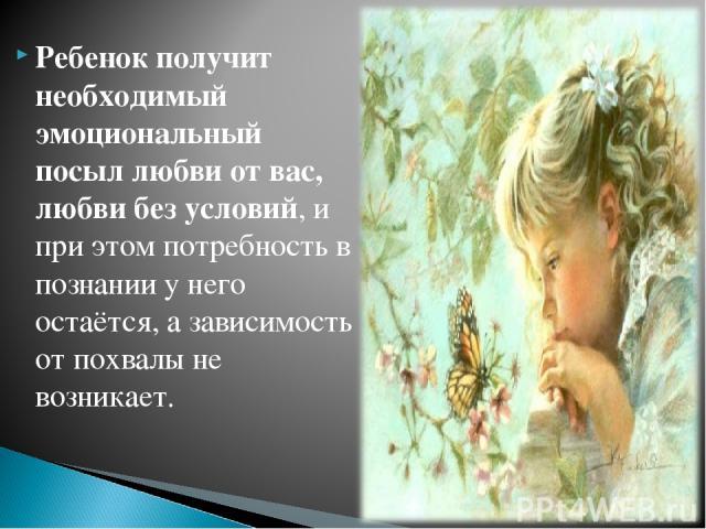 Ребенок получит необходимый эмоциональный посыл любви от вас, любви без условий, и при этом потребность в познании у него остаётся, а зависимость от похвалы не возникает.
