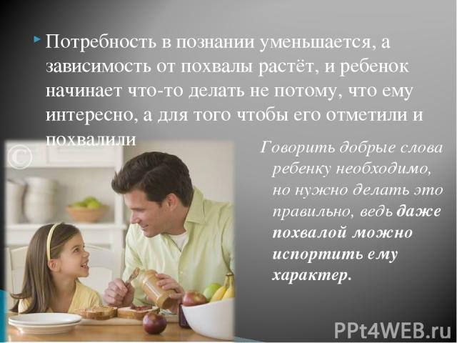 Потребность в познании уменьшается, а зависимость от похвалы растёт, и ребенок начинает что-то делать не потому, что ему интересно, а для того чтобы его отметили и похвалили Говорить добрые слова ребенку необходимо, но нужно делать это правильно, ве…