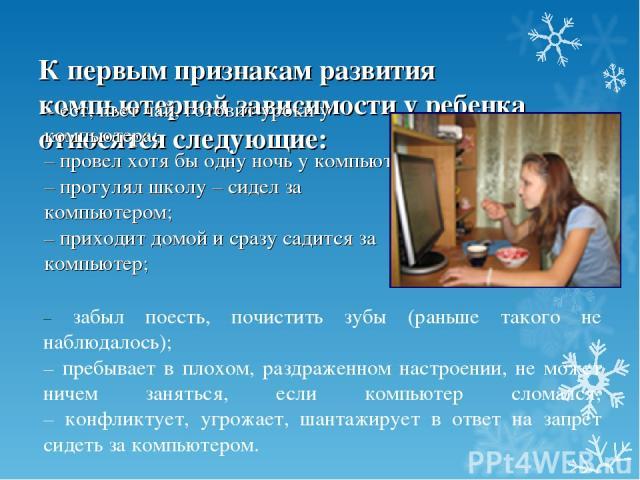 К первым признакам развития компьютерной зависимости у ребенка относятся следующие: – ест, пьет чай, готовит уроки у компьютера; – провел хотя бы одну ночь у компьютера; – прогулял школу – сидел за компьютером; – приходит домой и сразу садится за ко…