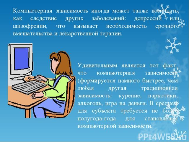 Компьютерная зависимость иногда может также возникать, как следствие других заболеваний: депрессии или шизофрении, что вызывает необходимость срочного вмешательства и лекарственной терапии. Удивительным является тот факт, что компьютерная зависимост…