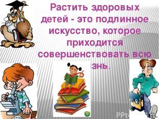 Растить здоровых детей - это подлинное искусство, которое приходится совершенств