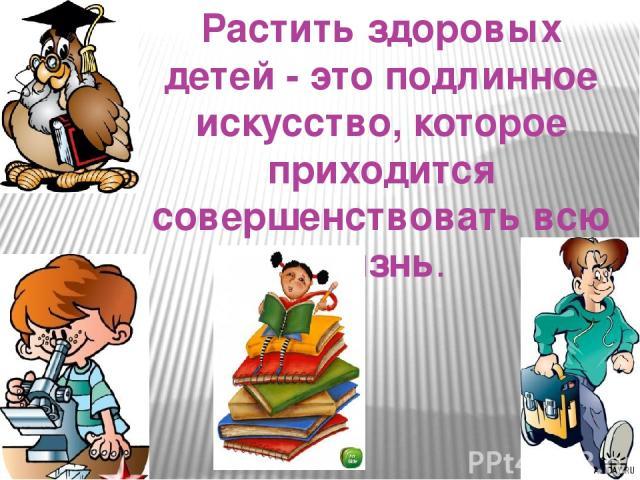 Растить здоровых детей - это подлинное искусство, которое приходится совершенствовать всю жизнь.