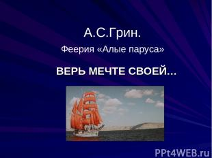 А.С.Грин. Феерия «Алые паруса» ВЕРЬ МЕЧТЕ СВОЕЙ…