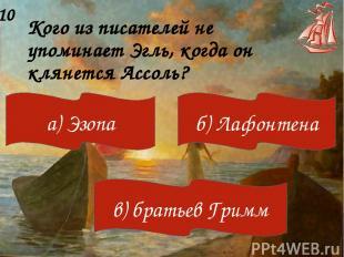 Кого из писателей не упоминает Эгль, когда он клянется Ассоль? 10 а) Эзопа б) Ла