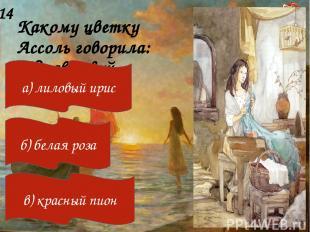 Какому цветку Ассоль говорила: «Здравствуй, больной»? 14 а) лиловый ирис б) бела