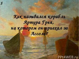 Как назывался корабль Артура Грэя, на котором он приехал за Ассоль? 5