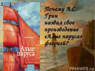 Почему А.С. Грин назвал свое произведение «Алые паруса» феерией? 1