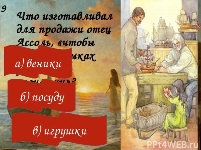Что изготавливал для продажи отец Ассоль, «чтобы жить в рамках умеренной экономии»? 9 а) веники б) посуду в) игрушки