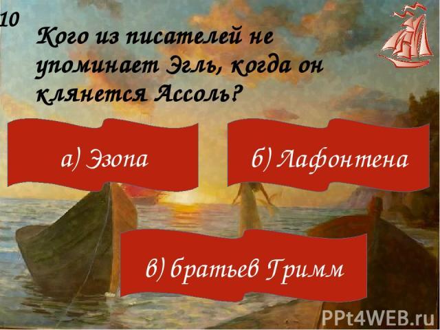 Кого из писателей не упоминает Эгль, когда он клянется Ассоль? 10 а) Эзопа б) Лафонтена в) братьев Гримм